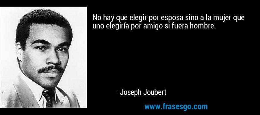 No hay que elegir por esposa sino a la mujer que uno elegiría por amigo si fuera hombre. – Joseph Joubert