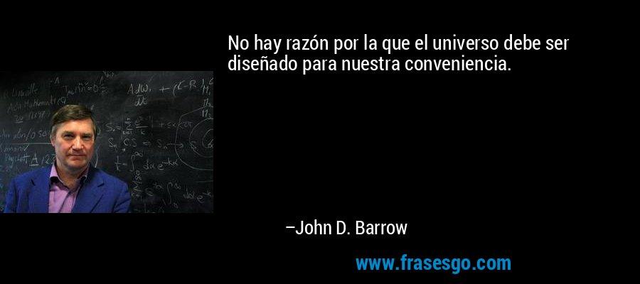No hay razón por la que el universo debe ser diseñado para nuestra conveniencia. – John D. Barrow