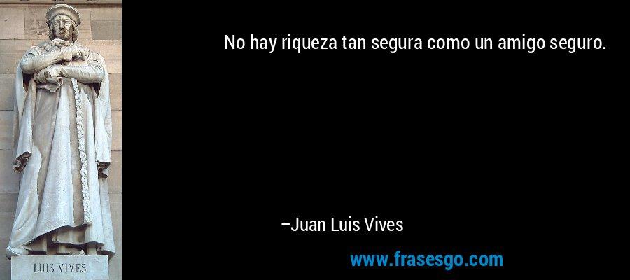 No hay riqueza tan segura como un amigo seguro. – Juan Luis Vives