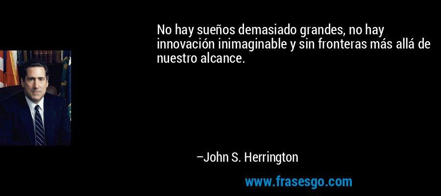 No hay sueños demasiado grandes, no hay innovación inimaginable y sin fronteras más allá de nuestro alcance. – John S. Herrington