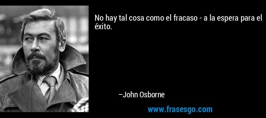 No hay tal cosa como el fracaso - a la espera para el éxito. – John Osborne