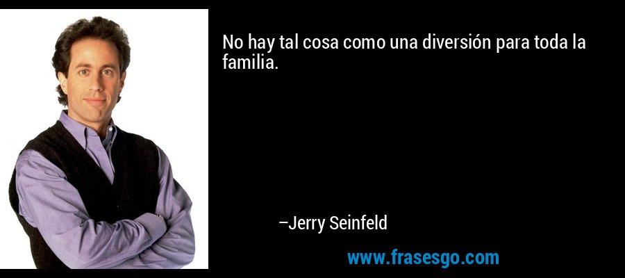 No hay tal cosa como una diversión para toda la familia. – Jerry Seinfeld
