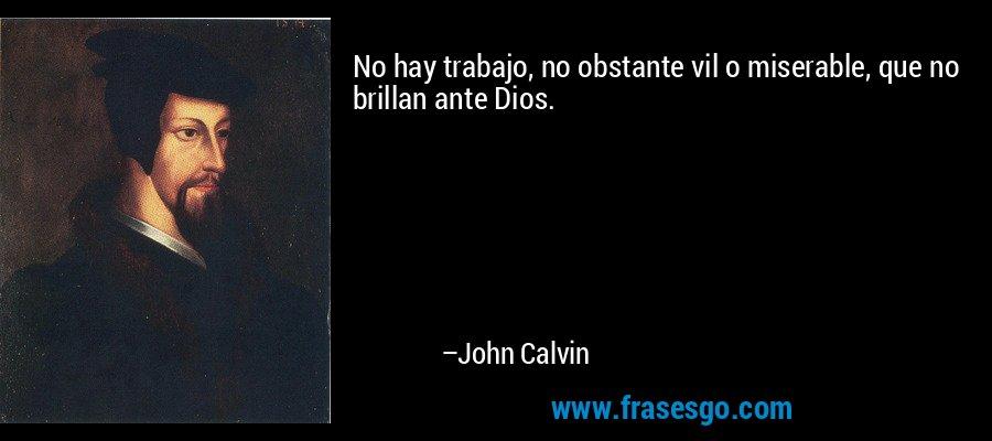 No hay trabajo, no obstante vil o miserable, que no brillan ante Dios. – John Calvin