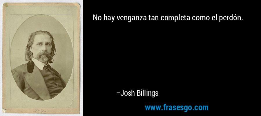 No hay venganza tan completa como el perdón. – Josh Billings