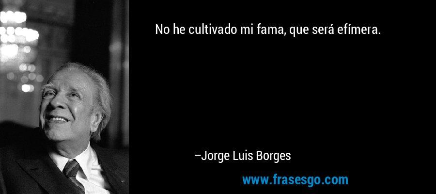 No he cultivado mi fama, que será efímera. – Jorge Luis Borges