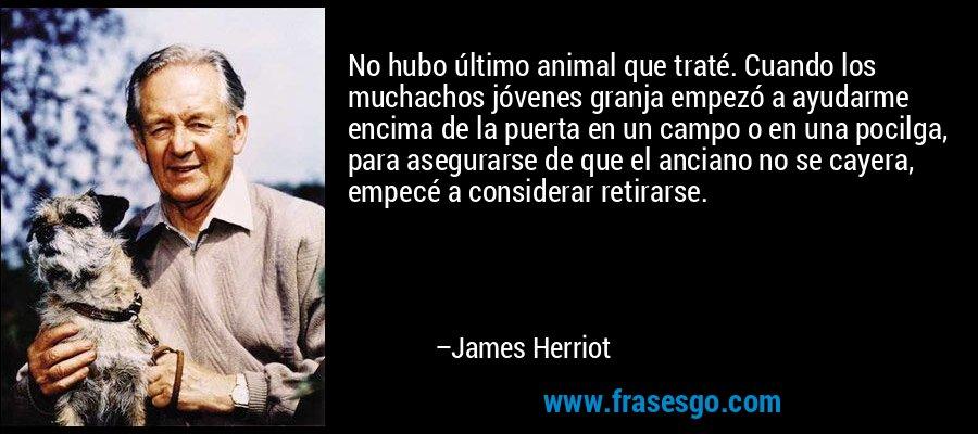 No hubo último animal que traté. Cuando los muchachos jóvenes granja empezó a ayudarme encima de la puerta en un campo o en una pocilga, para asegurarse de que el anciano no se cayera, empecé a considerar retirarse. – James Herriot