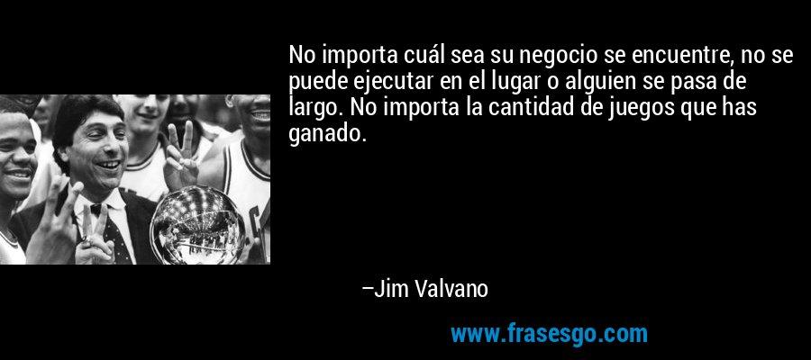 No importa cuál sea su negocio se encuentre, no se puede ejecutar en el lugar o alguien se pasa de largo. No importa la cantidad de juegos que has ganado. – Jim Valvano