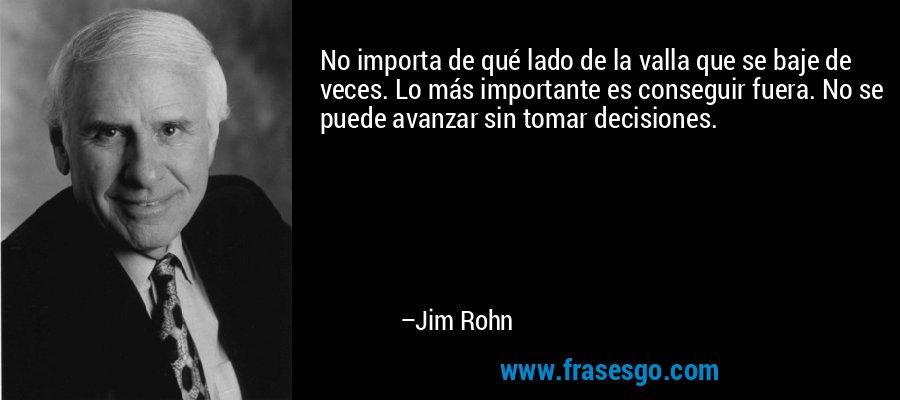 No importa de qué lado de la valla que se baje de veces. Lo más importante es conseguir fuera. No se puede avanzar sin tomar decisiones. – Jim Rohn