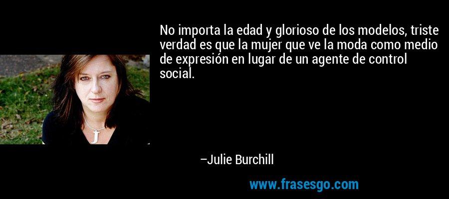 No importa la edad y glorioso de los modelos, triste verdad es que la mujer que ve la moda como medio de expresión en lugar de un agente de control social. – Julie Burchill