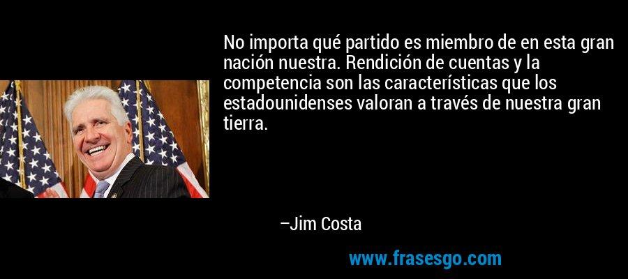 No importa qué partido es miembro de en esta gran nación nuestra. Rendición de cuentas y la competencia son las características que los estadounidenses valoran a través de nuestra gran tierra. – Jim Costa