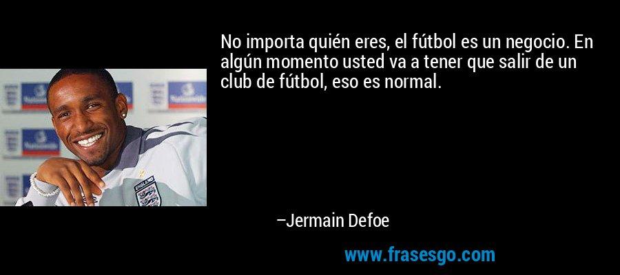 No importa quién eres, el fútbol es un negocio. En algún momento usted va a tener que salir de un club de fútbol, eso es normal. – Jermain Defoe
