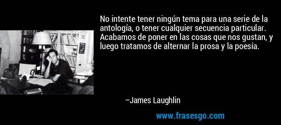 No intente tener ningún tema para una serie de la antología, o tener cualquier secuencia particular. Acabamos de poner en las cosas que nos gustan, y luego tratamos de alternar la prosa y la poesía. – James Laughlin