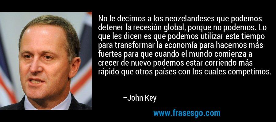 No le decimos a los neozelandeses que podemos detener la recesión global, porque no podemos. Lo que les dicen es que podemos utilizar este tiempo para transformar la economía para hacernos más fuertes para que cuando el mundo comienza a crecer de nuevo podemos estar corriendo más rápido que otros países con los cuales competimos. – John Key