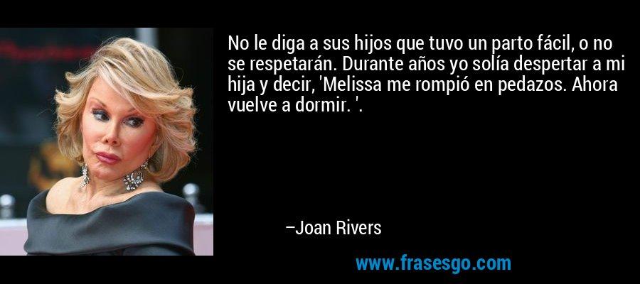 No le diga a sus hijos que tuvo un parto fácil, o no se respetarán. Durante años yo solía despertar a mi hija y decir, 'Melissa me rompió en pedazos. Ahora vuelve a dormir. '. – Joan Rivers