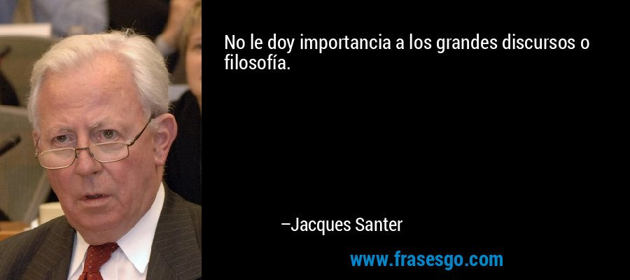 No le doy importancia a los grandes discursos o filosofía. – Jacques Santer