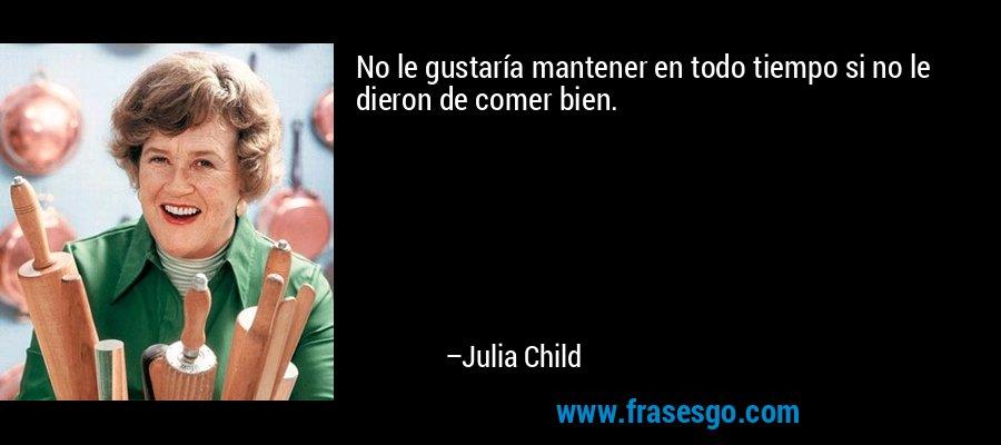 No le gustaría mantener en todo tiempo si no le dieron de comer bien. – Julia Child