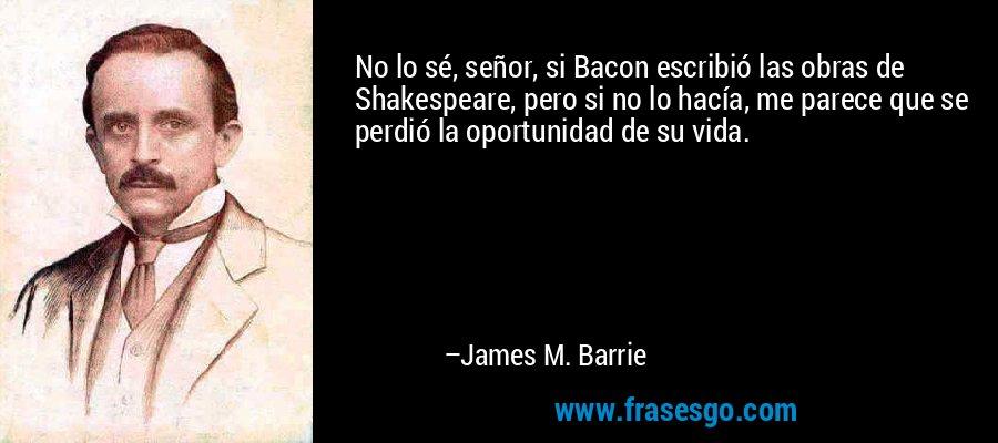 No lo sé, señor, si Bacon escribió las obras de Shakespeare, pero si no lo hacía, me parece que se perdió la oportunidad de su vida. – James M. Barrie