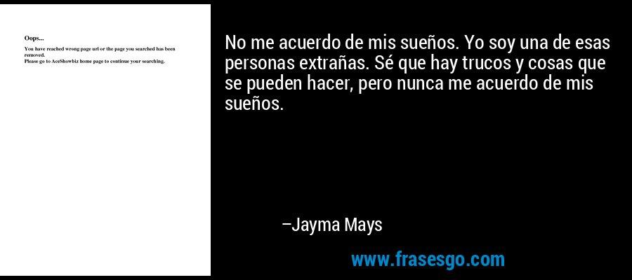 No me acuerdo de mis sueños. Yo soy una de esas personas extrañas. Sé que hay trucos y cosas que se pueden hacer, pero nunca me acuerdo de mis sueños. – Jayma Mays