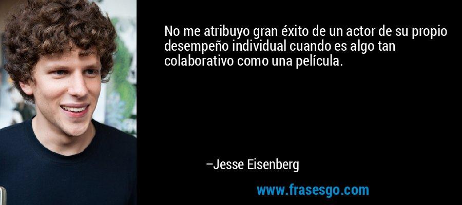 No me atribuyo gran éxito de un actor de su propio desempeño individual cuando es algo tan colaborativo como una película. – Jesse Eisenberg