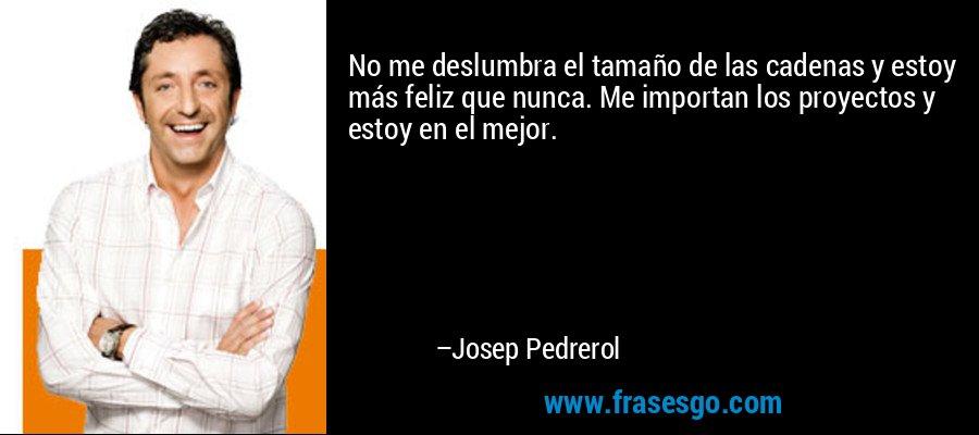 No me deslumbra el tamaño de las cadenas y estoy más feliz que nunca. Me importan los proyectos y estoy en el mejor. – Josep Pedrerol