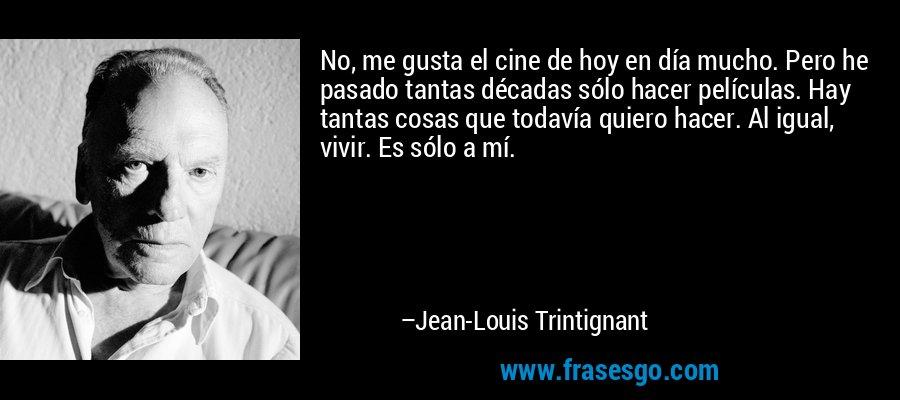 No, me gusta el cine de hoy en día mucho. Pero he pasado tantas décadas sólo hacer películas. Hay tantas cosas que todavía quiero hacer. Al igual, vivir. Es sólo a mí. – Jean-Louis Trintignant