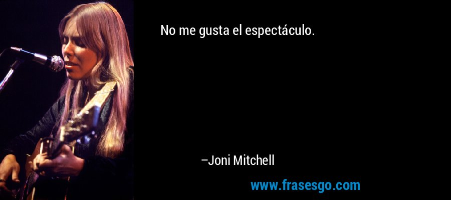 No me gusta el espectáculo. – Joni Mitchell