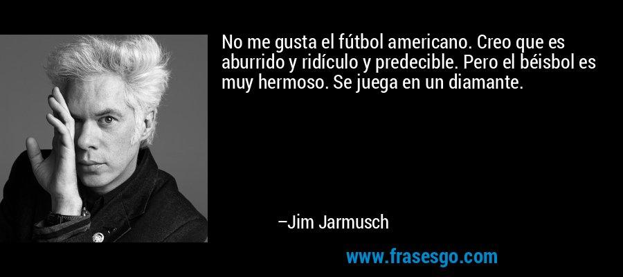 No me gusta el fútbol americano. Creo que es aburrido y ridículo y predecible. Pero el béisbol es muy hermoso. Se juega en un diamante. – Jim Jarmusch