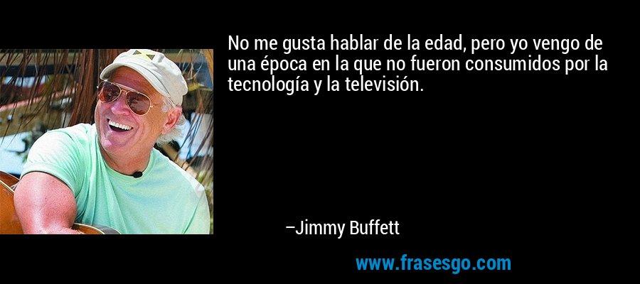 No me gusta hablar de la edad, pero yo vengo de una época en la que no fueron consumidos por la tecnología y la televisión. – Jimmy Buffett