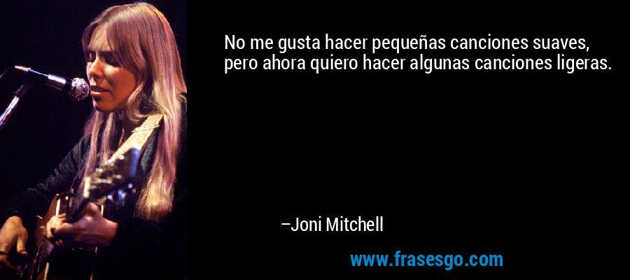 No me gusta hacer pequeñas canciones suaves, pero ahora quiero hacer algunas canciones ligeras. – Joni Mitchell