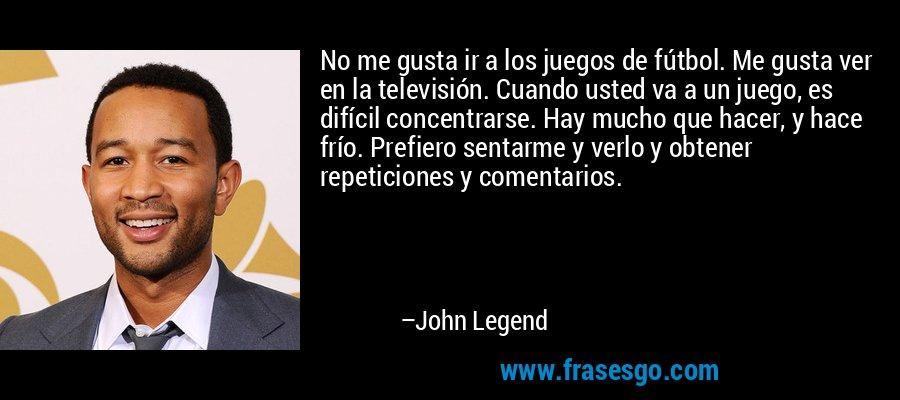No me gusta ir a los juegos de fútbol. Me gusta ver en la televisión. Cuando usted va a un juego, es difícil concentrarse. Hay mucho que hacer, y hace frío. Prefiero sentarme y verlo y obtener repeticiones y comentarios. – John Legend