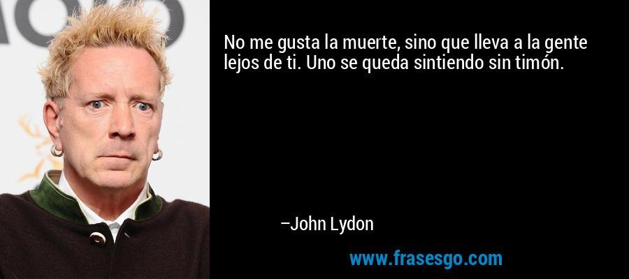No me gusta la muerte, sino que lleva a la gente lejos de ti. Uno se queda sintiendo sin timón. – John Lydon