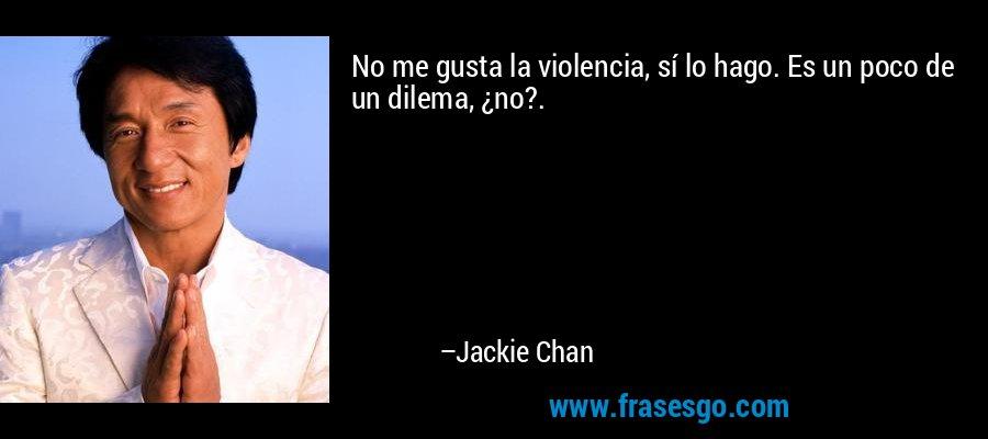 No me gusta la violencia, sí lo hago. Es un poco de un dilema, ¿no?. – Jackie Chan