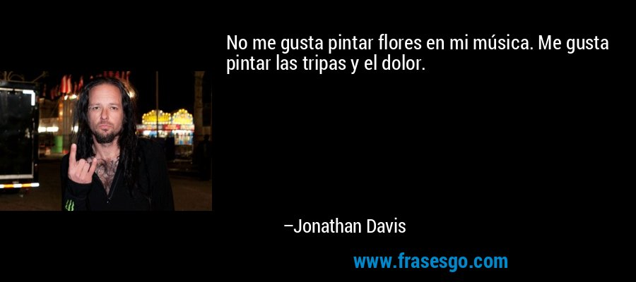 No me gusta pintar flores en mi música. Me gusta pintar las tripas y el dolor. – Jonathan Davis