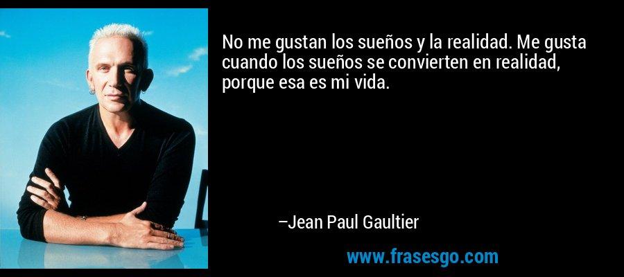 No me gustan los sueños y la realidad. Me gusta cuando los sueños se convierten en realidad, porque esa es mi vida. – Jean Paul Gaultier