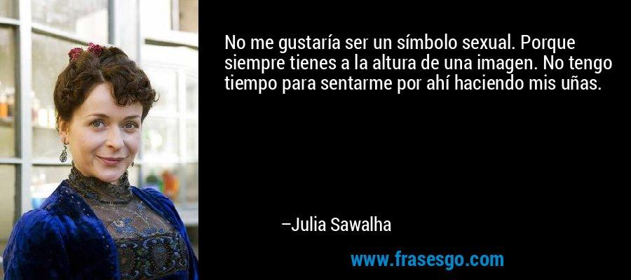No me gustaría ser un símbolo sexual. Porque siempre tienes a la altura de una imagen. No tengo tiempo para sentarme por ahí haciendo mis uñas. – Julia Sawalha