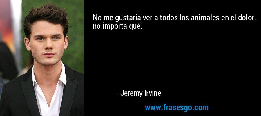 No me gustaría ver a todos los animales en el dolor, no importa qué. – Jeremy Irvine