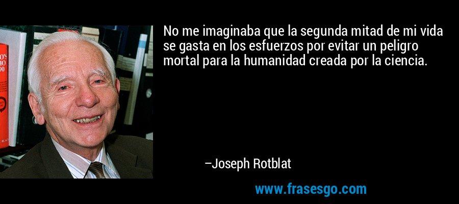 No me imaginaba que la segunda mitad de mi vida se gasta en los esfuerzos por evitar un peligro mortal para la humanidad creada por la ciencia. – Joseph Rotblat