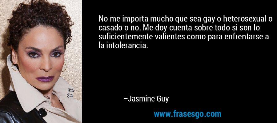 No me importa mucho que sea gay o heterosexual o casado o no. Me doy cuenta sobre todo si son lo suficientemente valientes como para enfrentarse a la intolerancia. – Jasmine Guy