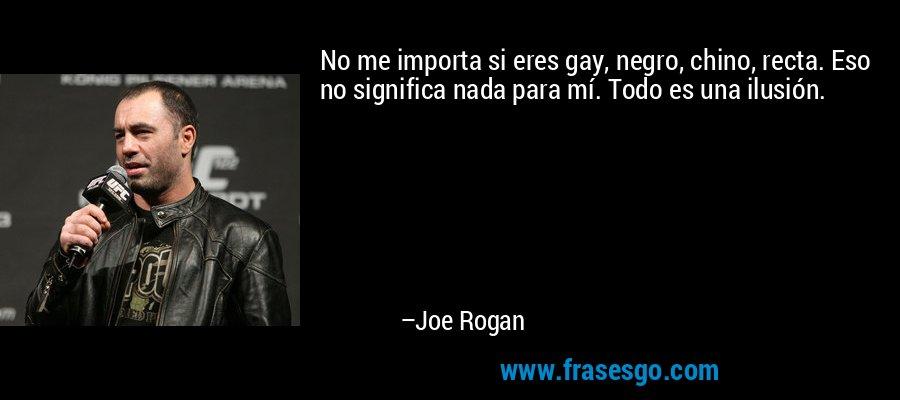 No me importa si eres gay, negro, chino, recta. Eso no significa nada para mí. Todo es una ilusión. – Joe Rogan