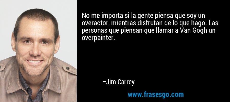 No me importa si la gente piensa que soy un overactor, mientras disfrutan de lo que hago. Las personas que piensan que llamar a Van Gogh un overpainter. – Jim Carrey