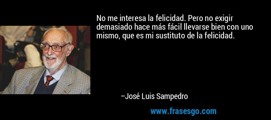 No me interesa la felicidad. Pero no exigir demasiado hace más fácil llevarse bien con uno mismo, que es mi sustituto de la felicidad. – José Luis Sampedro