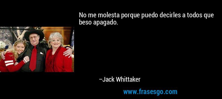 No me molesta porque puedo decirles a todos que beso apagado. – Jack Whittaker
