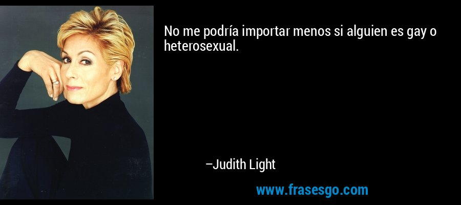 No me podría importar menos si alguien es gay o heterosexual. – Judith Light