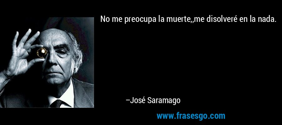 No me preocupa la muerte,,me disolveré en la nada. – José Saramago