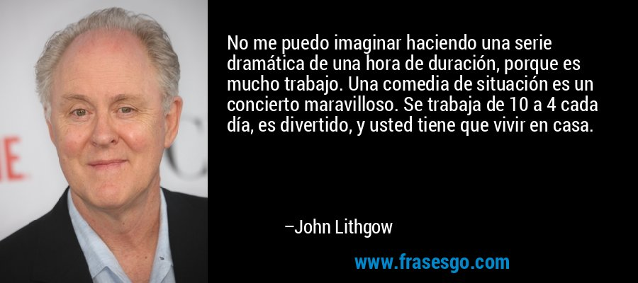 No me puedo imaginar haciendo una serie dramática de una hora de duración, porque es mucho trabajo. Una comedia de situación es un concierto maravilloso. Se trabaja de 10 a 4 cada día, es divertido, y usted tiene que vivir en casa. – John Lithgow