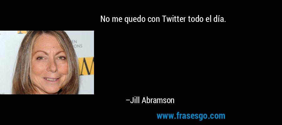 No me quedo con Twitter todo el día. – Jill Abramson
