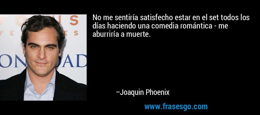 No me sentiría satisfecho estar en el set todos los días haciendo una comedia romántica - me aburriría a muerte. – Joaquin Phoenix