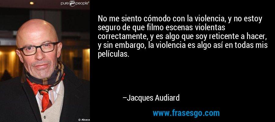 No me siento cómodo con la violencia, y no estoy seguro de que filmo escenas violentas correctamente, y es algo que soy reticente a hacer, y sin embargo, la violencia es algo así en todas mis películas. – Jacques Audiard