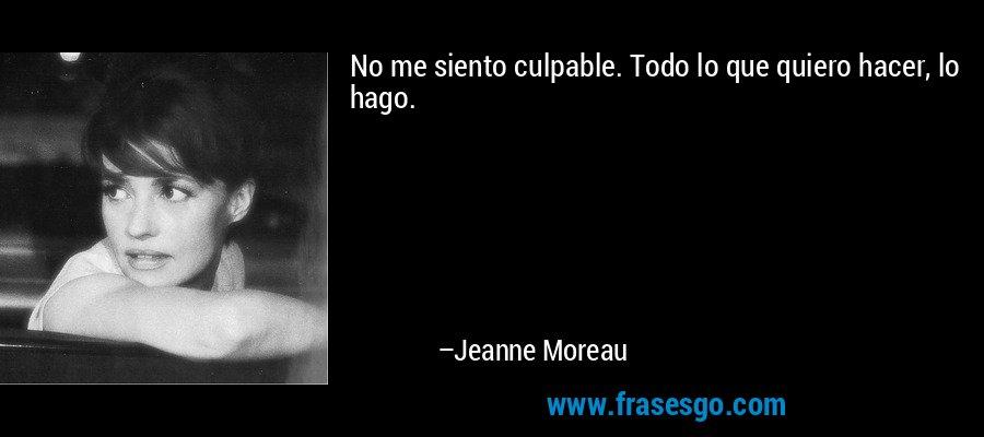 No me siento culpable. Todo lo que quiero hacer, lo hago. – Jeanne Moreau