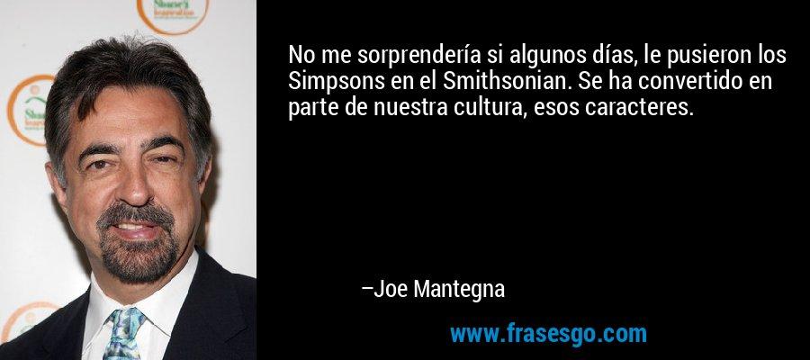 No me sorprendería si algunos días, le pusieron los Simpsons en el Smithsonian. Se ha convertido en parte de nuestra cultura, esos caracteres. – Joe Mantegna
